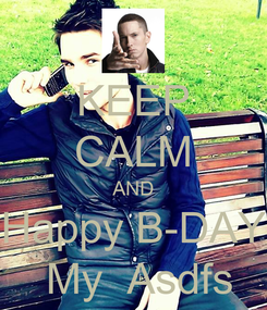 Poster: KEEP CALM AND Happy B-DAY  My  Asdfs
