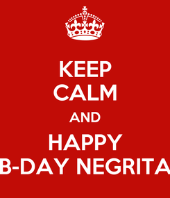 Poster: KEEP CALM AND HAPPY B-DAY NEGRITA