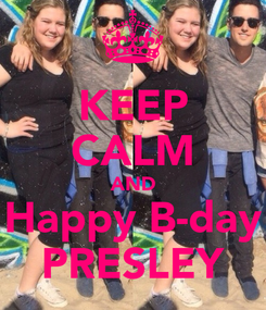 Poster: KEEP CALM AND Happy B-day PRESLEY