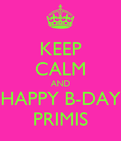 Poster: KEEP CALM AND HAPPY B-DAY PRIMIS