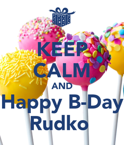 Poster: KEEP CALM AND Happy B-Day Rudko
