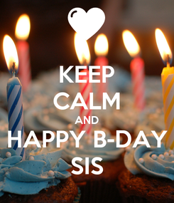 Poster: KEEP CALM AND HAPPY B-DAY SIS
