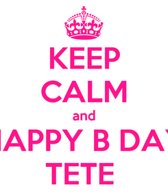 Poster: KEEP CALM and HAPPY B DAY TETE