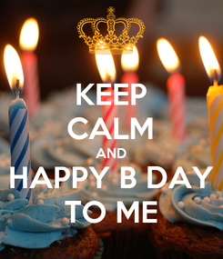 Poster: KEEP CALM AND HAPPY B DAY TO ME