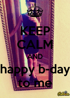 Poster: KEEP CALM AND happy b-day to me