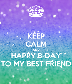 Poster: KEEP CALM AND HAPPY B-DAY TO MY BEST FRIEND