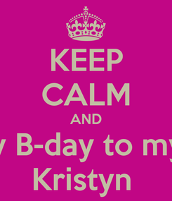 Poster: KEEP CALM AND Happy B-day to my BFF  Kristyn