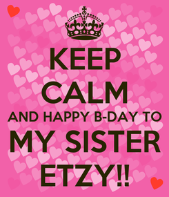 Poster: KEEP CALM AND HAPPY B-DAY TO MY SISTER ETZY!!