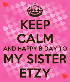 Poster: KEEP CALM AND HAPPY B-DAY TO MY SISTER ETZY
