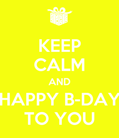 Poster: KEEP CALM AND HAPPY B-DAY TO YOU