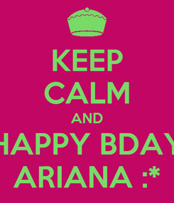 Poster: KEEP CALM AND HAPPY BDAY ARIANA :*