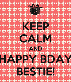 Poster: KEEP CALM AND HAPPY BDAY BESTIE!