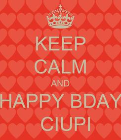 Poster: KEEP CALM AND HAPPY BDAY   CIUPI