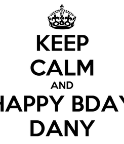 Poster: KEEP CALM AND HAPPY BDAY DANY