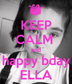 Poster: KEEP CALM  and happy bday ELLA