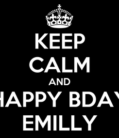 Poster: KEEP CALM AND HAPPY BDAY EMILLY
