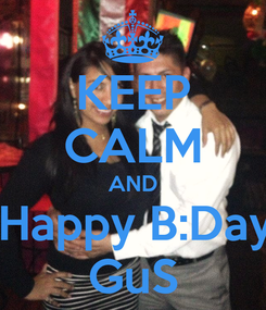 Poster: KEEP CALM AND    Happy B:Day!!! GuS