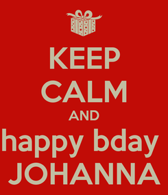 Poster: KEEP CALM AND happy bday  JOHANNA