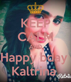 Poster: KEEP CALM AND Happy bday  Kaltrina