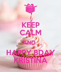 Poster: KEEP CALM AND   HAPPY BDAY KRISTINA