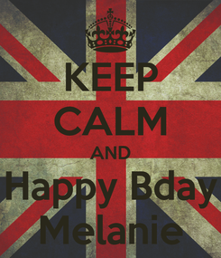 Poster: KEEP CALM AND Happy Bday Melanie