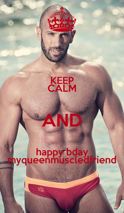 Poster: KEEP CALM AND happy bday myqueenmuscledfriend