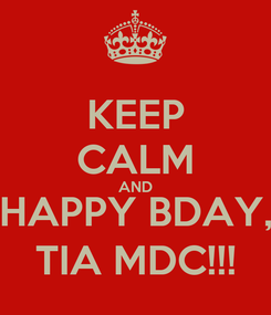 Poster: KEEP CALM AND HAPPY BDAY, TIA MDC!!!