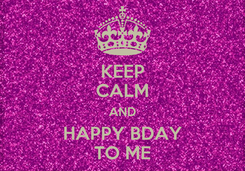 Poster: KEEP CALM AND HAPPY BDAY TO ME