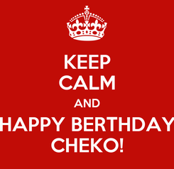Poster: KEEP CALM AND HAPPY BERTHDAY CHEKO!