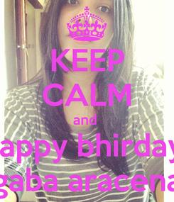 Poster: KEEP CALM and  happy bhirday   gaba aracena