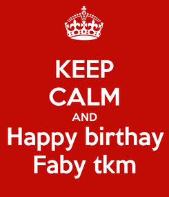 Poster: KEEP CALM AND Happy birthay Faby tkm