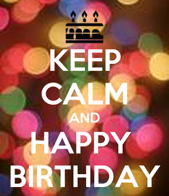 Poster: KEEP CALM AND HAPPY  BIRTHDAY