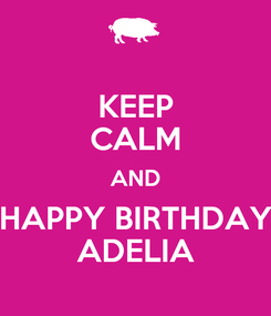 Poster: KEEP CALM AND HAPPY BIRTHDAY ADELIA