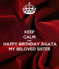 Poster: KEEP CALM AND  HAPPY BIRTHDAY AGATA MY BELOVED SISTER