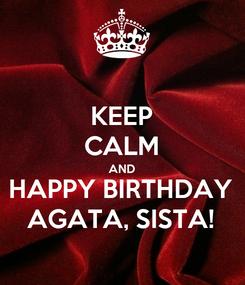 Poster: KEEP CALM AND HAPPY BIRTHDAY AGATA, SISTA!