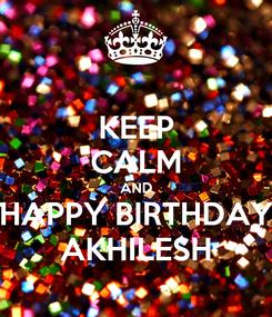Poster: KEEP CALM AND HAPPY BIRTHDAY AKHILESH