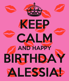 Poster: KEEP CALM AND HAPPY BIRTHDAY ALESSIA!