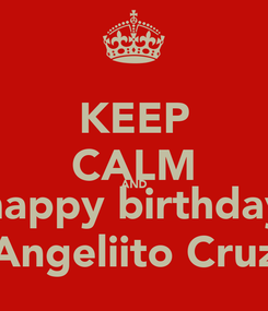 Poster: KEEP CALM AND happy birthday Angeliito Cruz