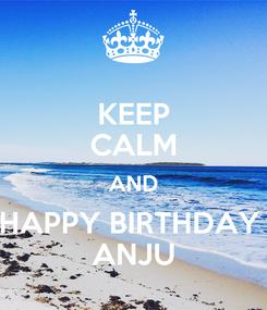 Poster: KEEP CALM AND HAPPY BIRTHDAY  ANJU