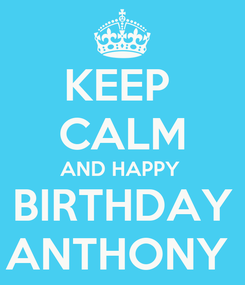 Poster: KEEP  CALM AND HAPPY  BIRTHDAY ANTHONY