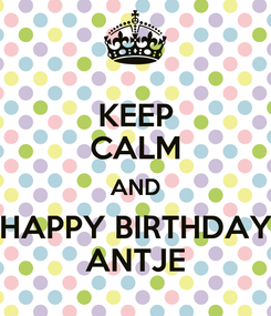 Poster: KEEP CALM AND HAPPY BIRTHDAY ANTJE