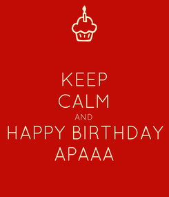 Poster: KEEP CALM AND HAPPY BIRTHDAY APAAA