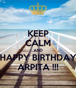Poster: KEEP CALM AND HAPPY BIRTHDAY ARPITA !!!