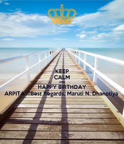 Poster: KEEP CALM AND HAPPY BIRTHDAY ARPITA !!!Best Regards, Maruti N. Dhanotiya