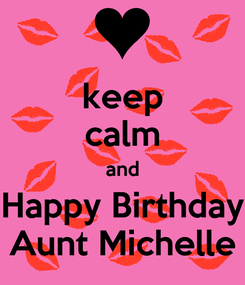 Poster: keep calm and Happy Birthday Aunt Michelle