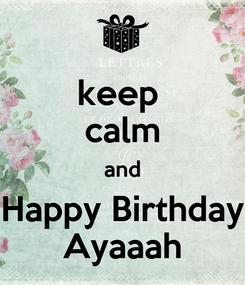 Poster: keep  calm and Happy Birthday Ayaaah