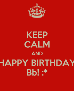 Poster: KEEP CALM AND HAPPY BIRTHDAY Bb! :*