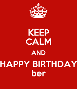 Poster: KEEP CALM AND HAPPY BIRTHDAY ber