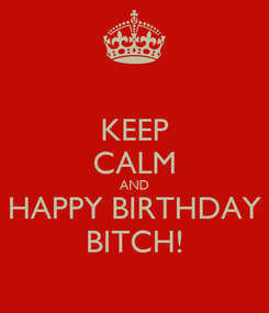 Poster: KEEP CALM AND HAPPY BIRTHDAY BITCH!