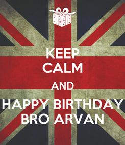 Poster: KEEP CALM AND HAPPY BIRTHDAY BRO ARVAN